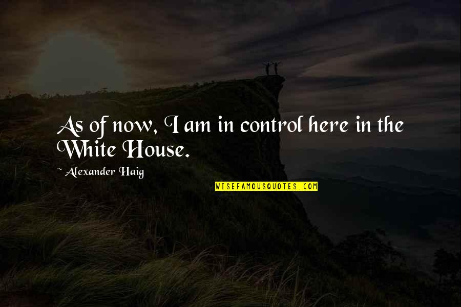 Tasha Godspell Quotes By Alexander Haig: As of now, I am in control here