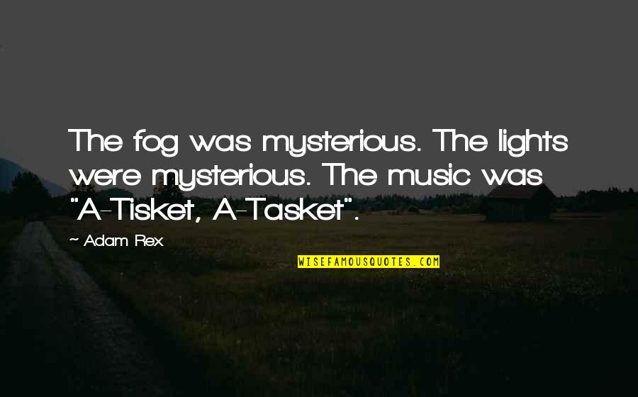 Tasket Quotes By Adam Rex: The fog was mysterious. The lights were mysterious.