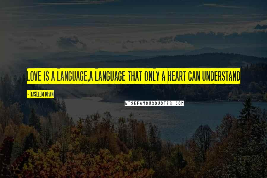Tasleem Khan quotes: Love is a language,a language that only a heart can understand