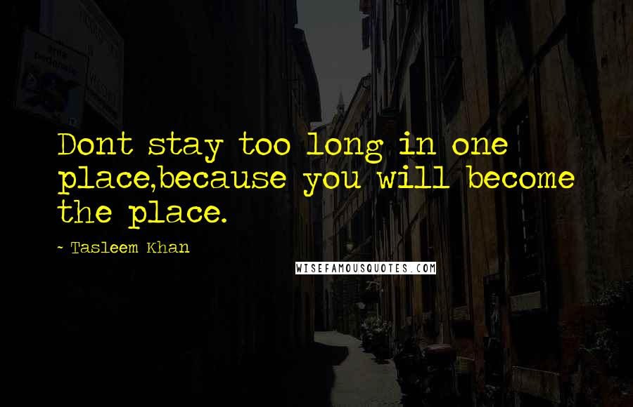 Tasleem Khan quotes: Dont stay too long in one place,because you will become the place.