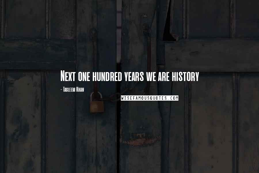 Tasleem Khan quotes: Next one hundred years we are history