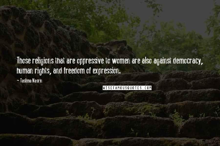 Taslima Nasrin quotes: Those religions that are oppressive to women are also against democracy, human rights, and freedom of expression.