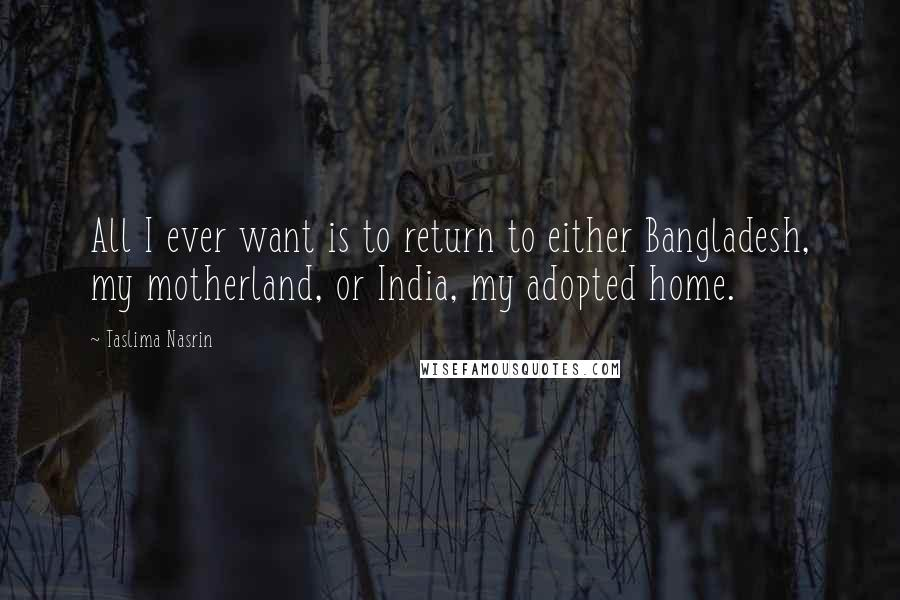Taslima Nasrin quotes: All I ever want is to return to either Bangladesh, my motherland, or India, my adopted home.