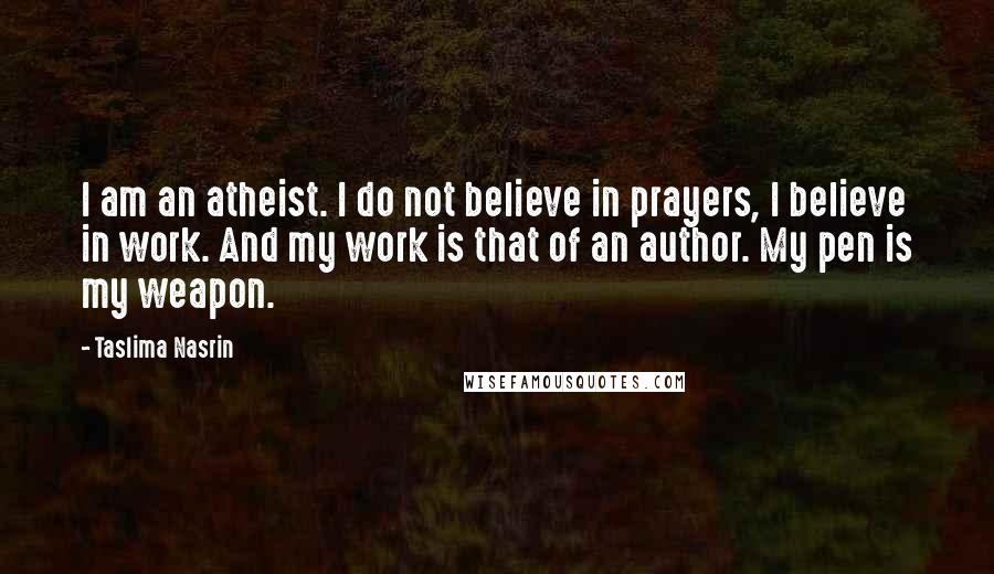 Taslima Nasrin quotes: I am an atheist. I do not believe in prayers, I believe in work. And my work is that of an author. My pen is my weapon.
