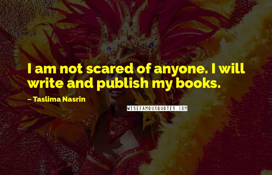 Taslima Nasrin quotes: I am not scared of anyone. I will write and publish my books.