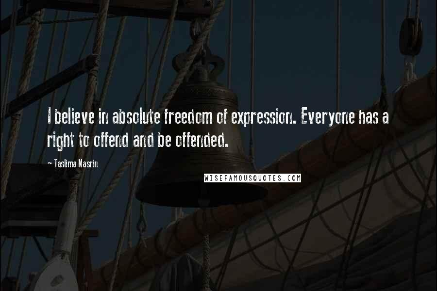 Taslima Nasrin quotes: I believe in absolute freedom of expression. Everyone has a right to offend and be offended.