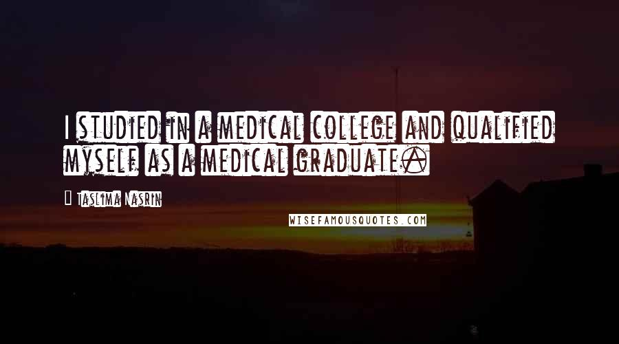 Taslima Nasrin quotes: I studied in a medical college and qualified myself as a medical graduate.