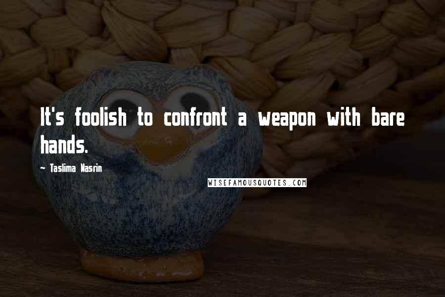 Taslima Nasrin quotes: It's foolish to confront a weapon with bare hands.