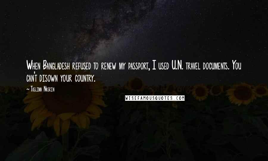 Taslima Nasrin quotes: When Bangladesh refused to renew my passport, I used U.N. travel documents. You can't disown your country.