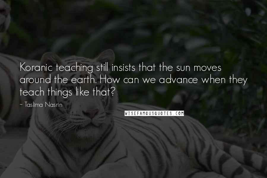 Taslima Nasrin quotes: Koranic teaching still insists that the sun moves around the earth. How can we advance when they teach things like that?