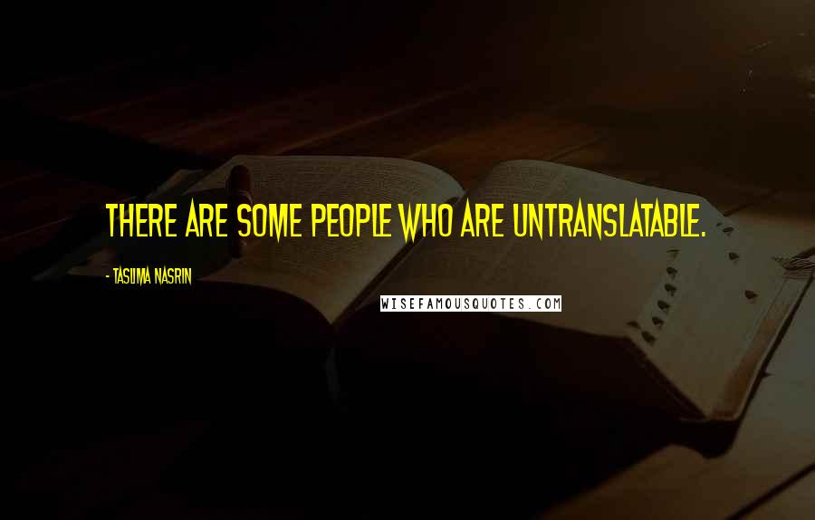 Taslima Nasrin quotes: There are some people who are untranslatable.