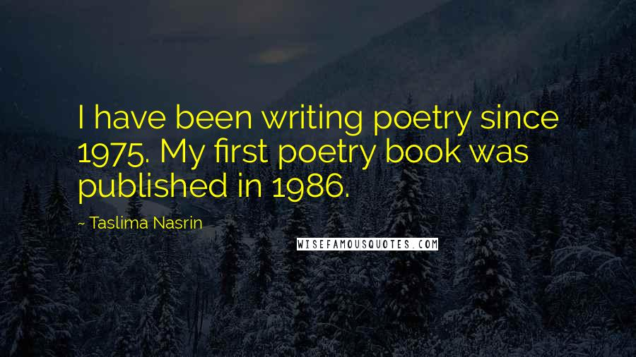 Taslima Nasrin quotes: I have been writing poetry since 1975. My first poetry book was published in 1986.