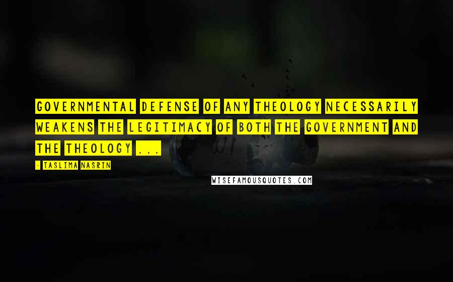 Taslima Nasrin quotes: Governmental defense of any theology necessarily weakens the legitimacy of both the government and the theology ...
