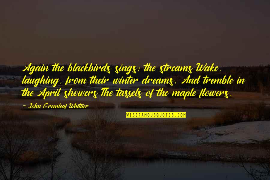 Tassels Quotes By John Greenleaf Whittier: Again the blackbirds sings; the streams Wake, laughing,