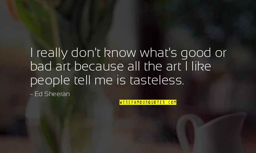 Tasteless Quotes By Ed Sheeran: I really don't know what's good or bad