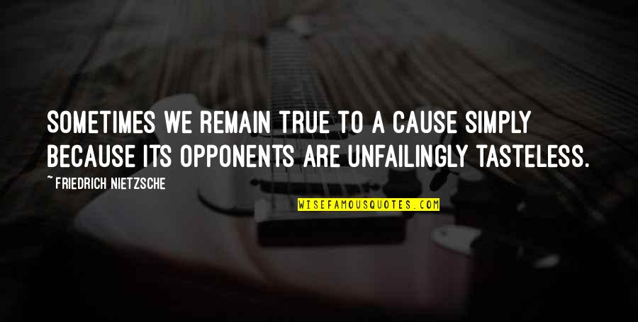 Tasteless Quotes By Friedrich Nietzsche: Sometimes we remain true to a cause simply