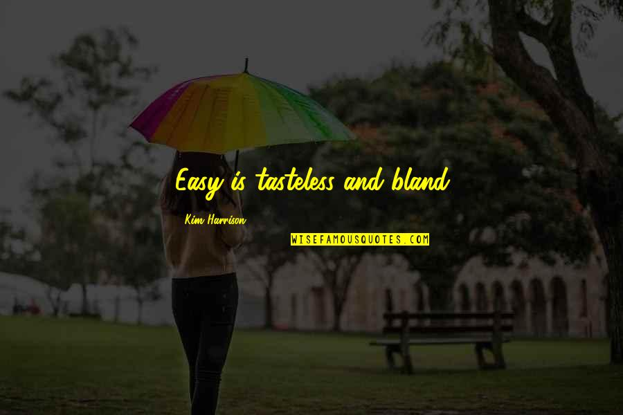Tasteless Quotes By Kim Harrison: Easy is tasteless and bland