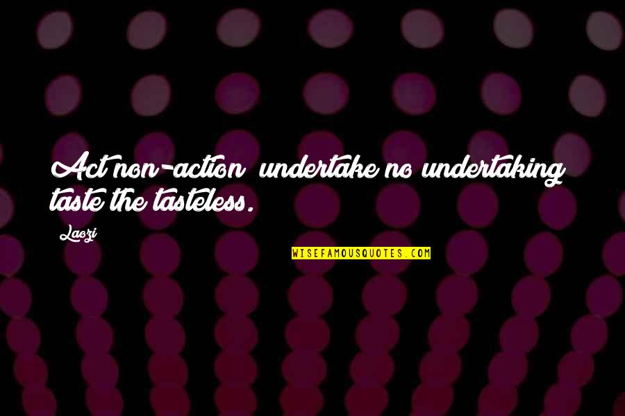 Tasteless Quotes By Laozi: Act non-action; undertake no undertaking; taste the tasteless.