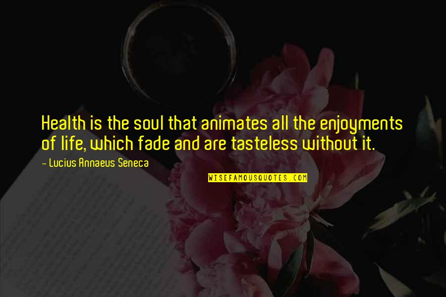 Tasteless Quotes By Lucius Annaeus Seneca: Health is the soul that animates all the