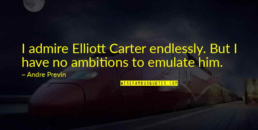 Tastemakers Quotes By Andre Previn: I admire Elliott Carter endlessly. But I have