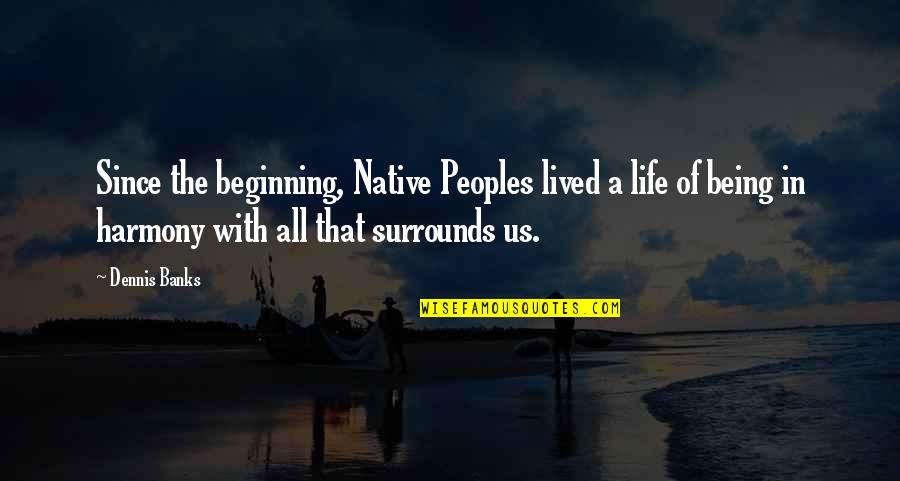 Tasting Blood Quotes By Dennis Banks: Since the beginning, Native Peoples lived a life