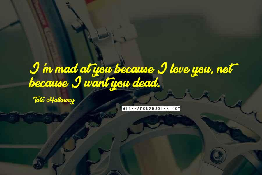 Tate Hallaway quotes: I'm mad at you because I love you, not because I want you dead.