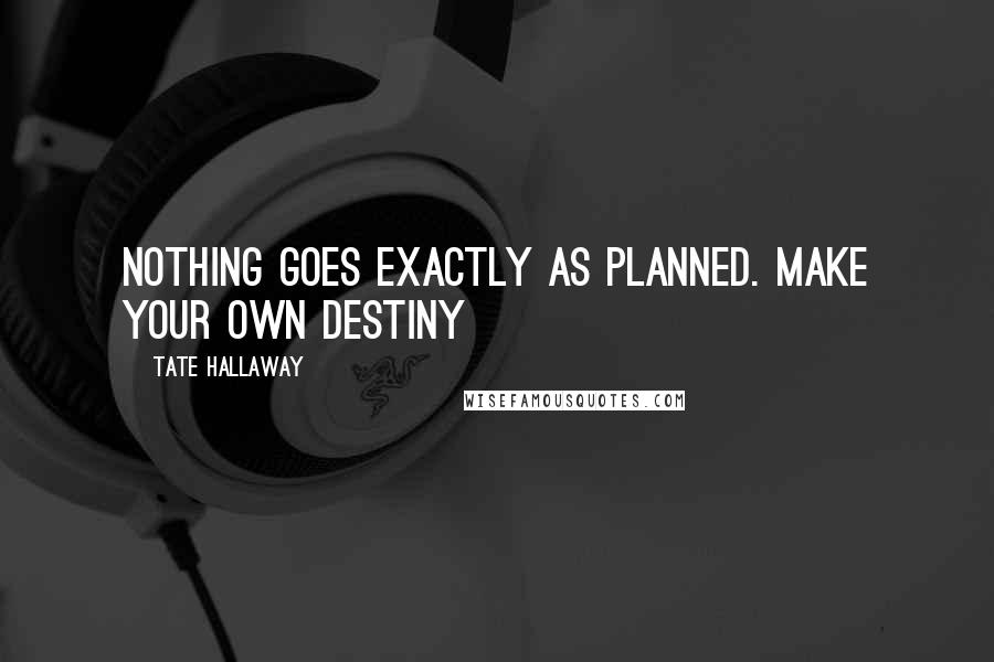Tate Hallaway quotes: NOTHING goes exactly as planned. Make your OWN destiny