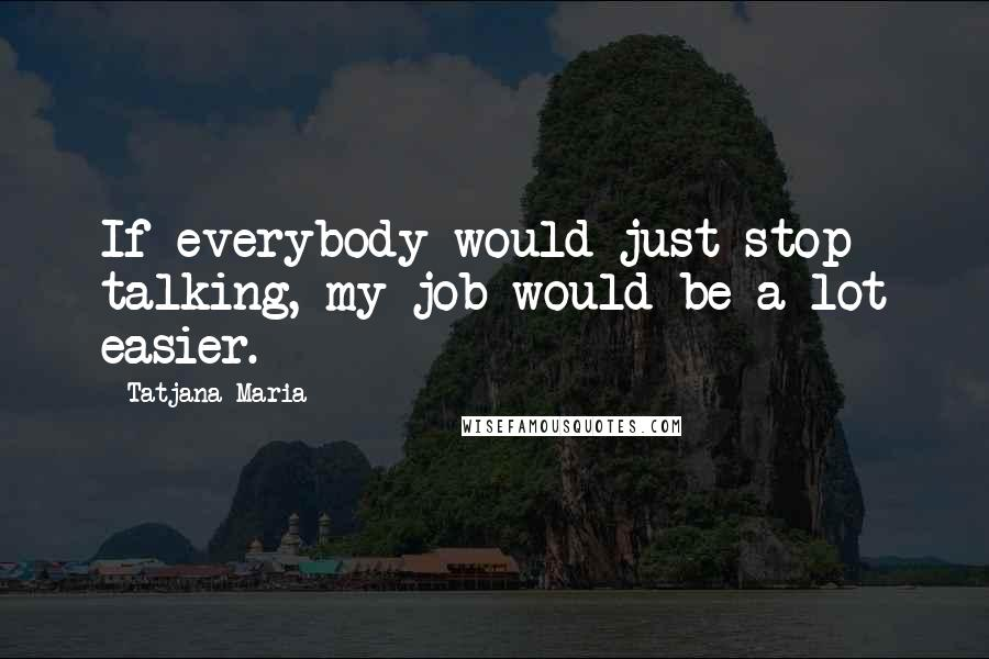 Tatjana Maria quotes: If everybody would just stop talking, my job would be a lot easier.
