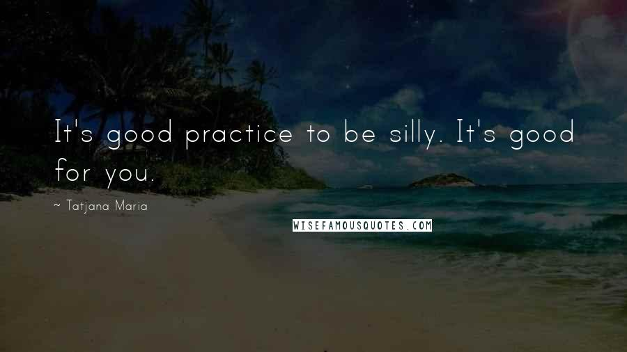 Tatjana Maria quotes: It's good practice to be silly. It's good for you.