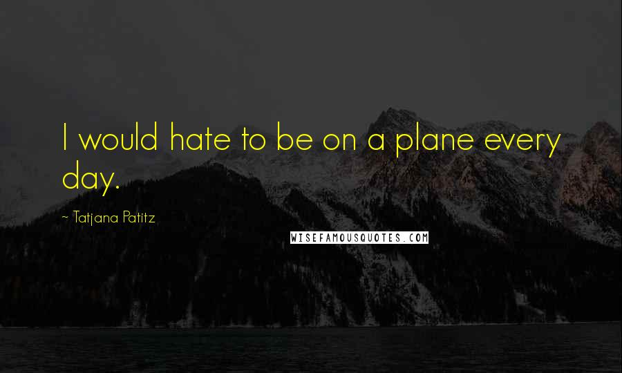 Tatjana Patitz quotes: I would hate to be on a plane every day.