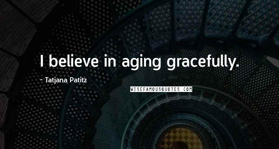 Tatjana Patitz quotes: I believe in aging gracefully.