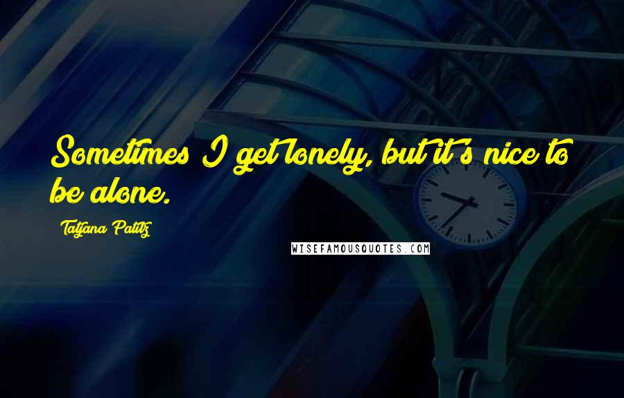Tatjana Patitz quotes: Sometimes I get lonely, but it's nice to be alone.