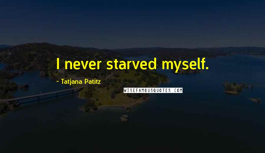 Tatjana Patitz quotes: I never starved myself.