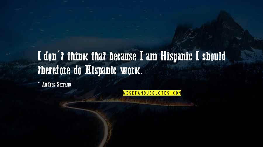 Tattooine Quotes By Andres Serrano: I don't think that because I am Hispanic