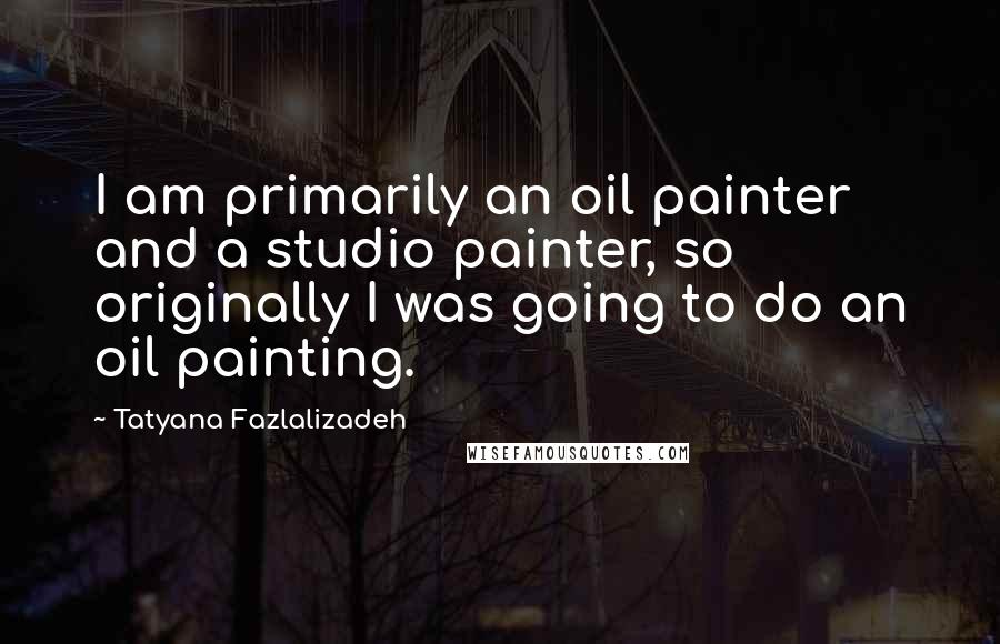 Tatyana Fazlalizadeh quotes: I am primarily an oil painter and a studio painter, so originally I was going to do an oil painting.