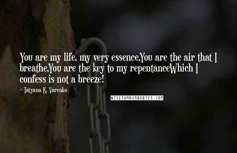 Tatyana K. Varenko quotes: You are my life, my very essence,You are the air that I breathe,You are the key to my repentanceWhich I confess is not a breeze!