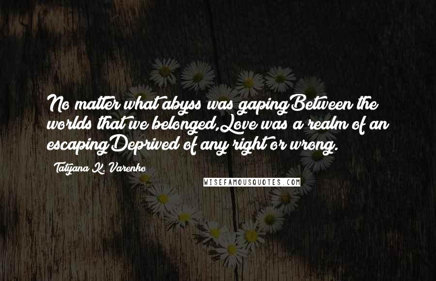 Tatyana K. Varenko quotes: No matter what abyss was gapingBetween the worlds that we belonged,Love was a realm of an escapingDeprived of any right or wrong.