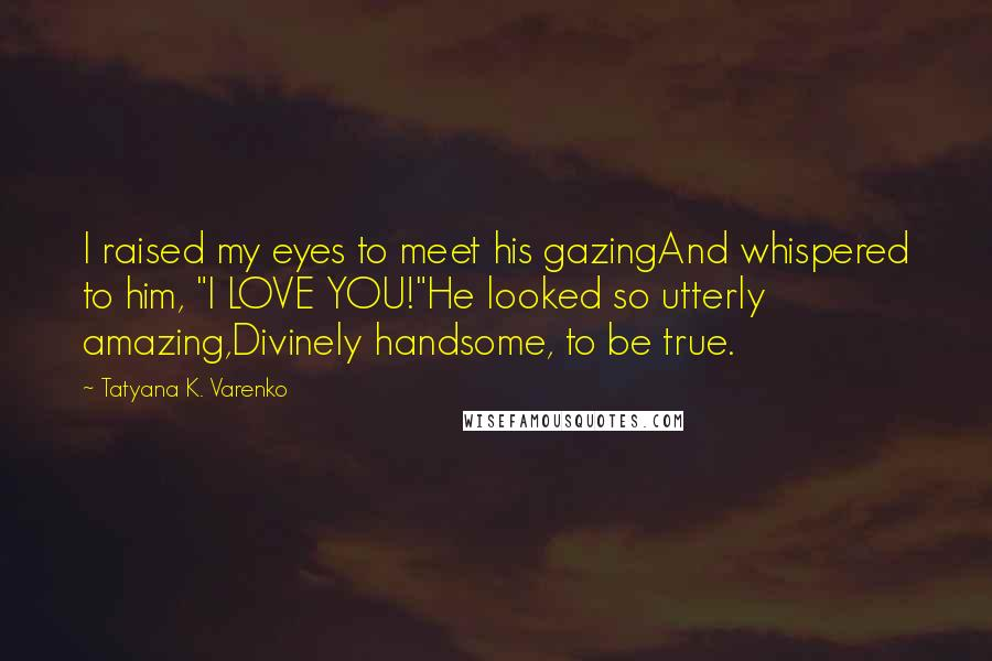 """Tatyana K. Varenko quotes: I raised my eyes to meet his gazingAnd whispered to him, """"I LOVE YOU!""""He looked so utterly amazing,Divinely handsome, to be true."""
