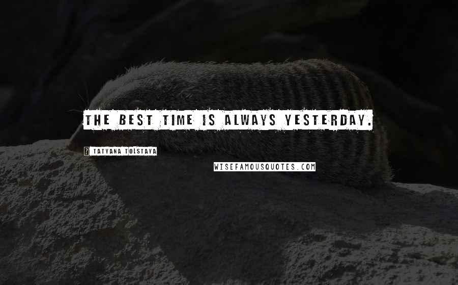 Tatyana Tolstaya quotes: The best time is always yesterday.