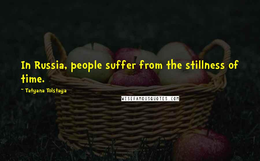 Tatyana Tolstaya quotes: In Russia, people suffer from the stillness of time.