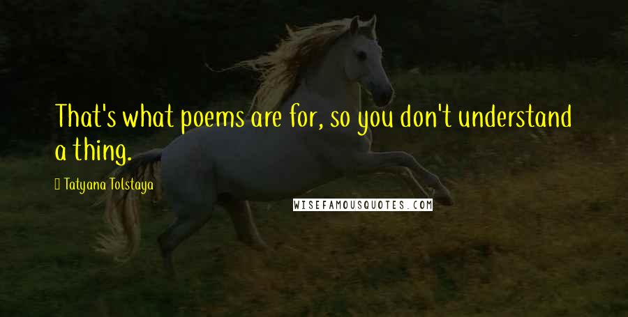 Tatyana Tolstaya quotes: That's what poems are for, so you don't understand a thing.