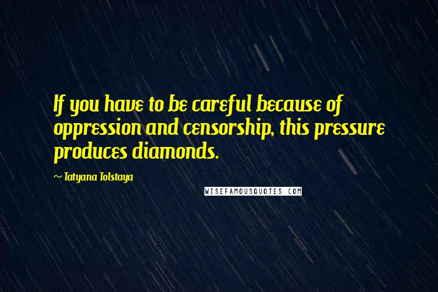 Tatyana Tolstaya quotes: If you have to be careful because of oppression and censorship, this pressure produces diamonds.