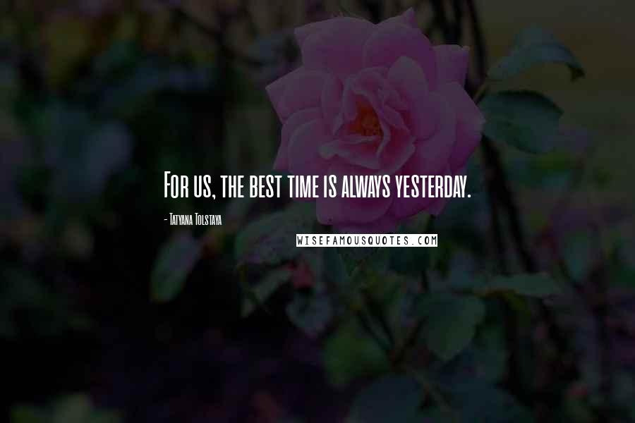 Tatyana Tolstaya quotes: For us, the best time is always yesterday.