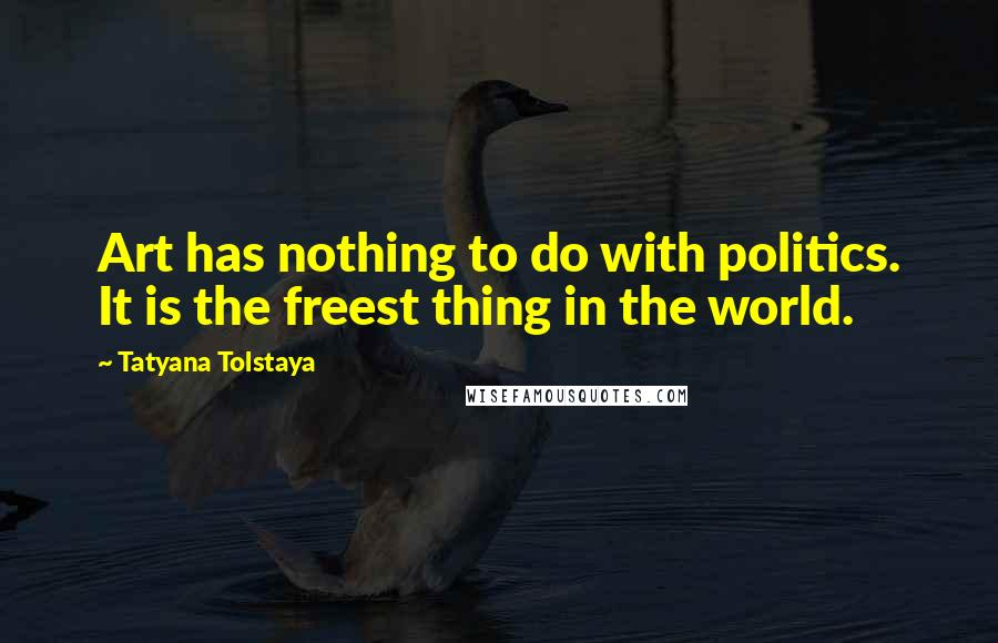 Tatyana Tolstaya quotes: Art has nothing to do with politics. It is the freest thing in the world.