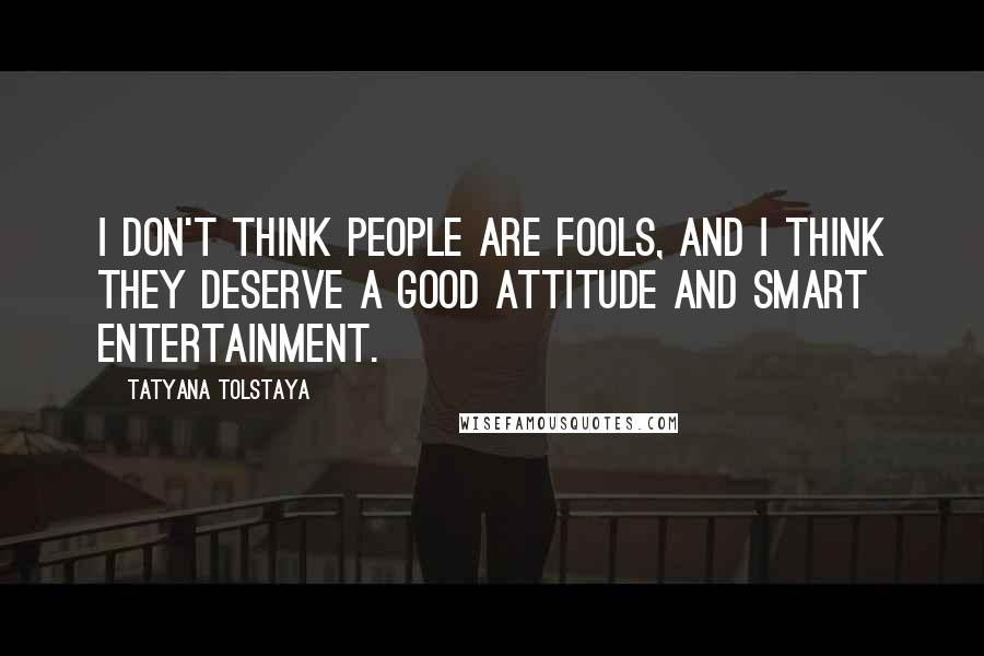 Tatyana Tolstaya quotes: I don't think people are fools, and I think they deserve a good attitude and smart entertainment.