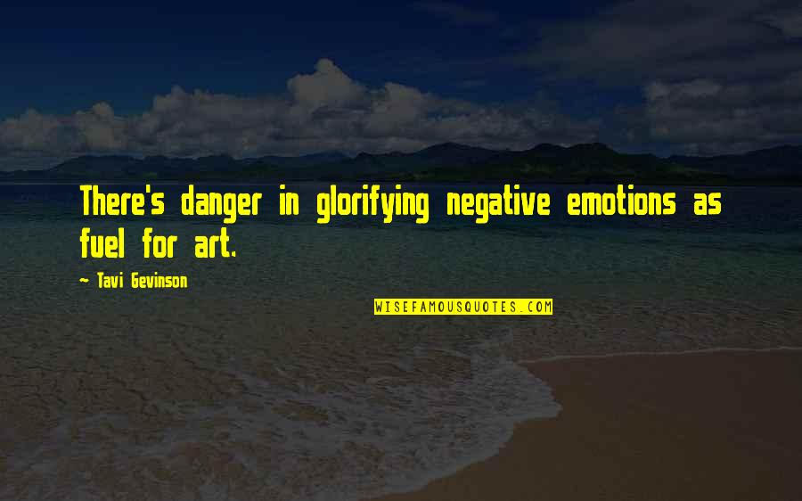 Tavi Gevinson Quotes By Tavi Gevinson: There's danger in glorifying negative emotions as fuel