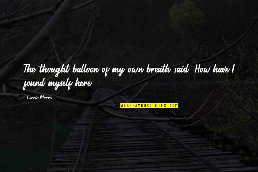 Tavin Quotes By Lorrie Moore: The thought balloon of my own breath said,