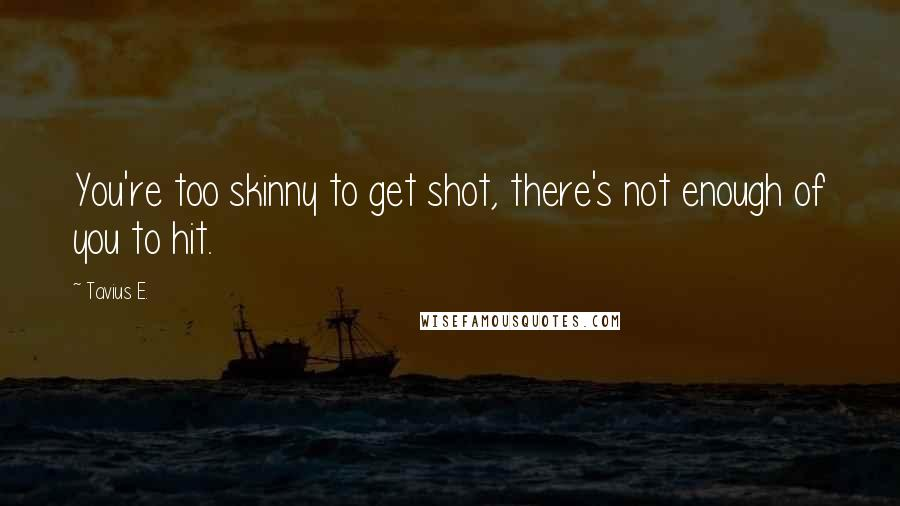 Tavius E. quotes: You're too skinny to get shot, there's not enough of you to hit.