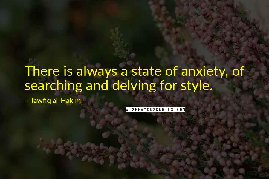 Tawfiq Al-Hakim quotes: There is always a state of anxiety, of searching and delving for style.