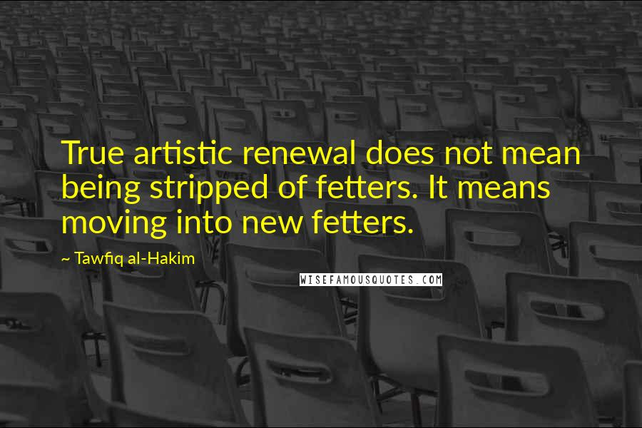 Tawfiq Al-Hakim quotes: True artistic renewal does not mean being stripped of fetters. It means moving into new fetters.